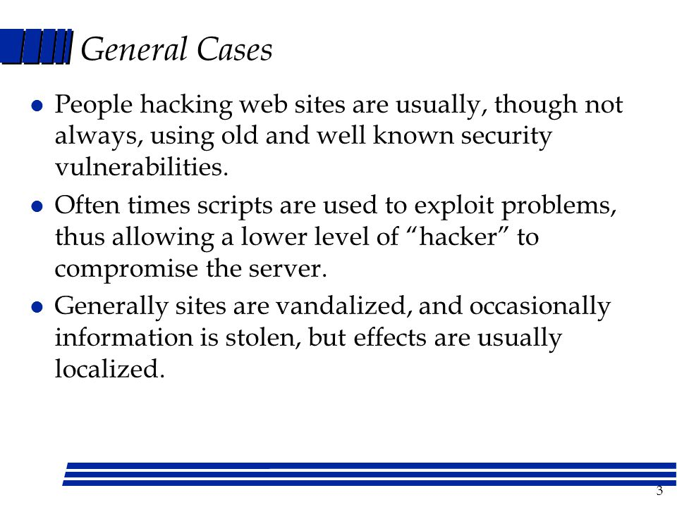 3 General Cases l People hacking web sites are usually, though not always, using old and well known security vulnerabilities.