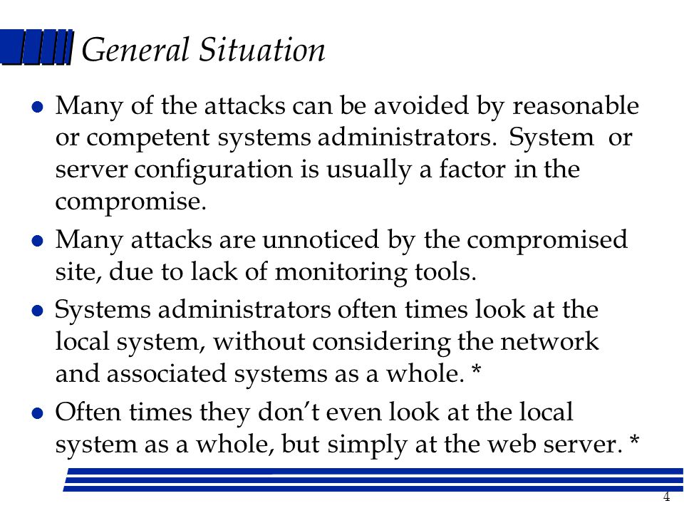4 General Situation l Many of the attacks can be avoided by reasonable or competent systems administrators.