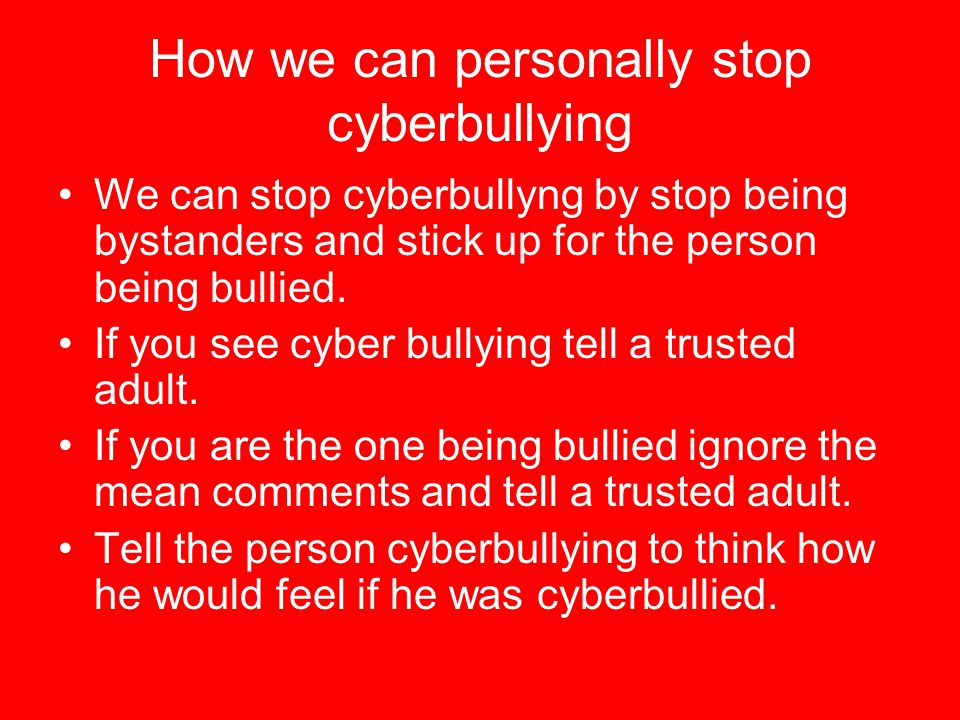 How we can personally stop cyberbullying We can stop cyberbullyng by stop being bystanders and stick up for the person being bullied.