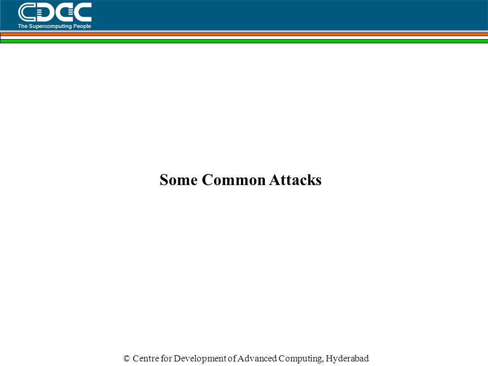© Centre for Development of Advanced Computing, Hyderabad Some Common Attacks