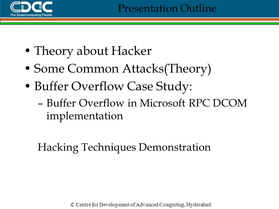Presentation Outline Theory about Hacker Some Common Attacks(Theory) Buffer Overflow Case Study: –Buffer Overflow in Microsoft RPC DCOM implementation Hacking Techniques Demonstration