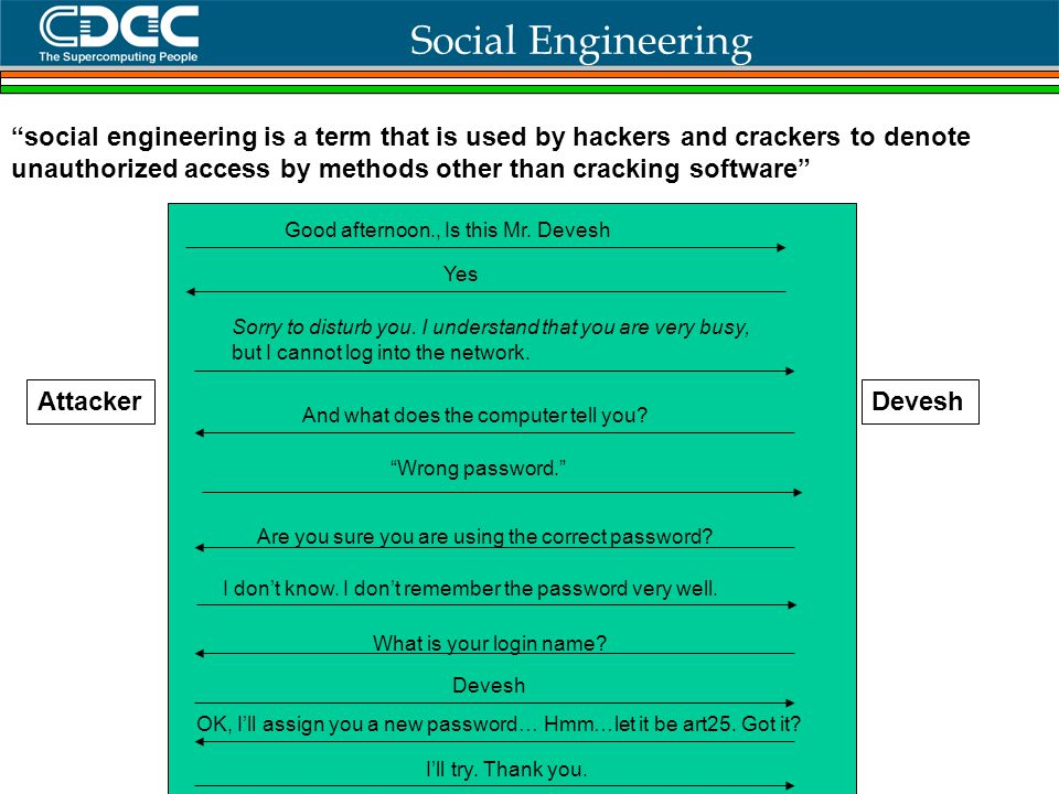 © Centre for Development of Advanced Computing, Hyderabad Social Engineering AttackerDevesh social engineering is a term that is used by hackers and crackers to denote unauthorized access by methods other than cracking software Good afternoon., Is this Mr.