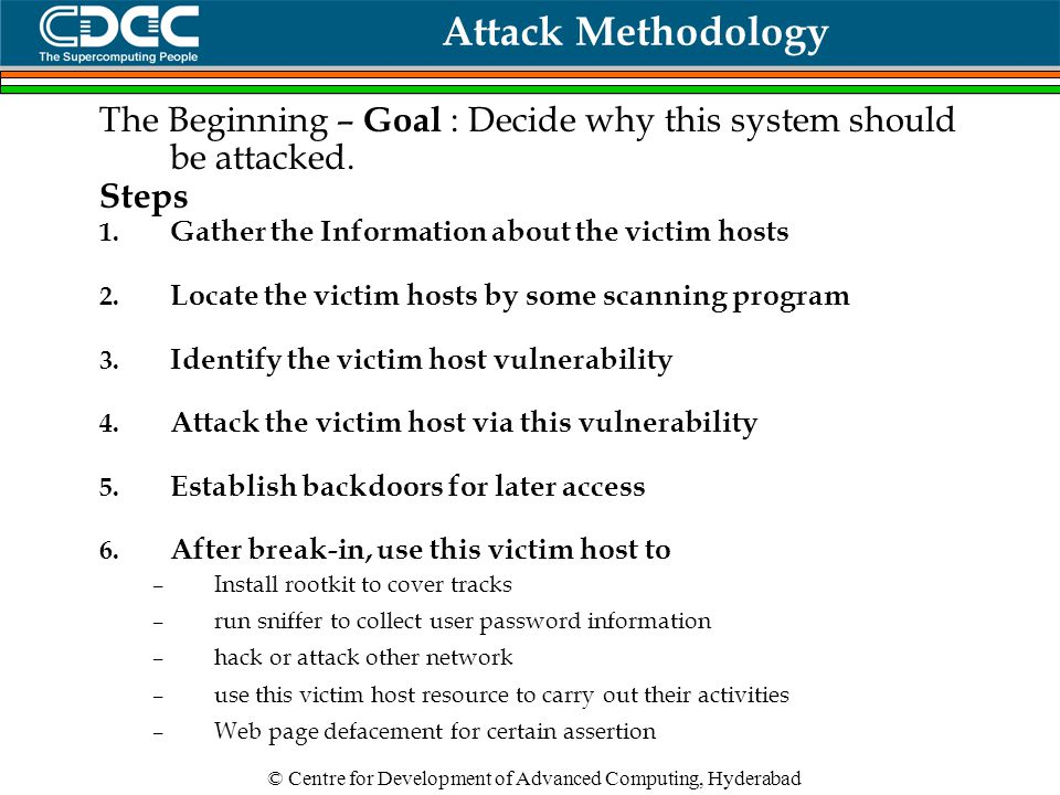 © Centre for Development of Advanced Computing, Hyderabad Attack Methodology The Beginning – Goal : Decide why this system should be attacked.