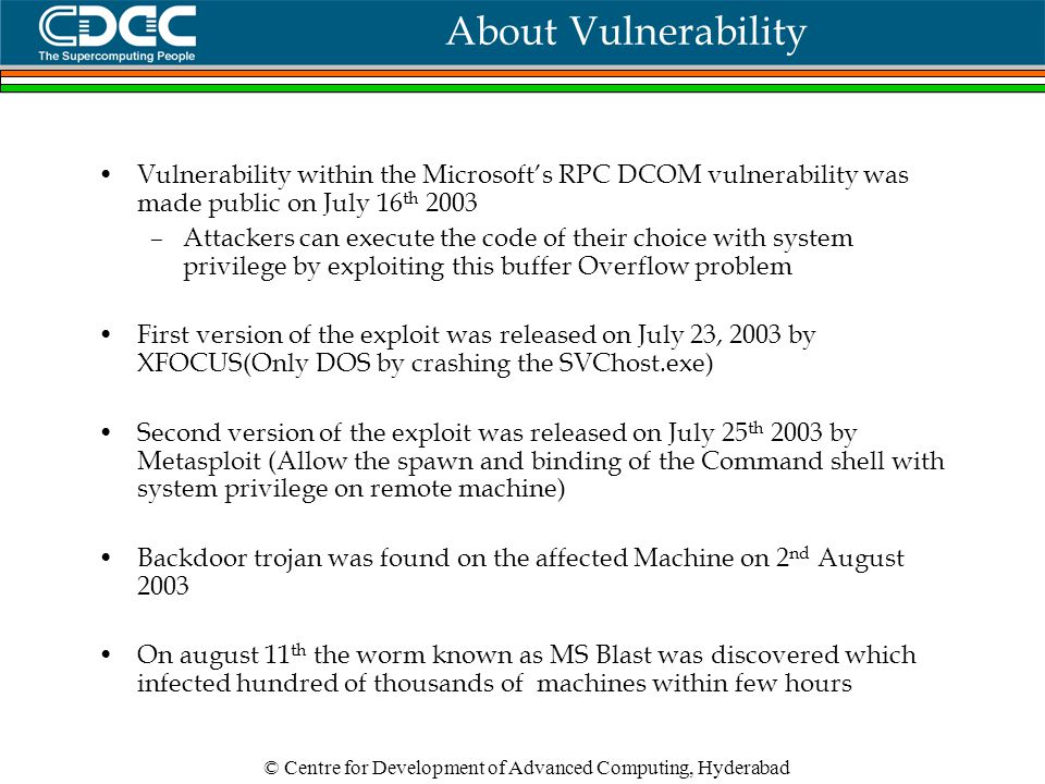 © Centre for Development of Advanced Computing, Hyderabad About Vulnerability Vulnerability within the Microsoft's RPC DCOM vulnerability was made public on July 16 th 2003 –Attackers can execute the code of their choice with system privilege by exploiting this buffer Overflow problem First version of the exploit was released on July 23, 2003 by XFOCUS(Only DOS by crashing the SVChost.exe) Second version of the exploit was released on July 25 th 2003 by Metasploit (Allow the spawn and binding of the Command shell with system privilege on remote machine) Backdoor trojan was found on the affected Machine on 2 nd August 2003 On august 11 th the worm known as MS Blast was discovered which infected hundred of thousands of machines within few hours
