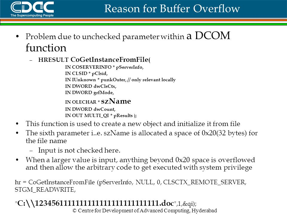 © Centre for Development of Advanced Computing, Hyderabad Reason for Buffer Overflow Problem due to unchecked parameter within a DCOM function – HRESULT CoGetInstanceFromFile ( IN COSERVERINFO * pServerInfo, IN CLSID * pClsid, IN IUnknown * punkOuter, // only relevant locally IN DWORD dwClsCtx, IN DWORD grfMode, IN OLECHAR * szName IN DWORD dwCount, IN OUT MULTI_QI * pResults ); This function is used to create a new object and initialize it from file The sixth parameter i..e.