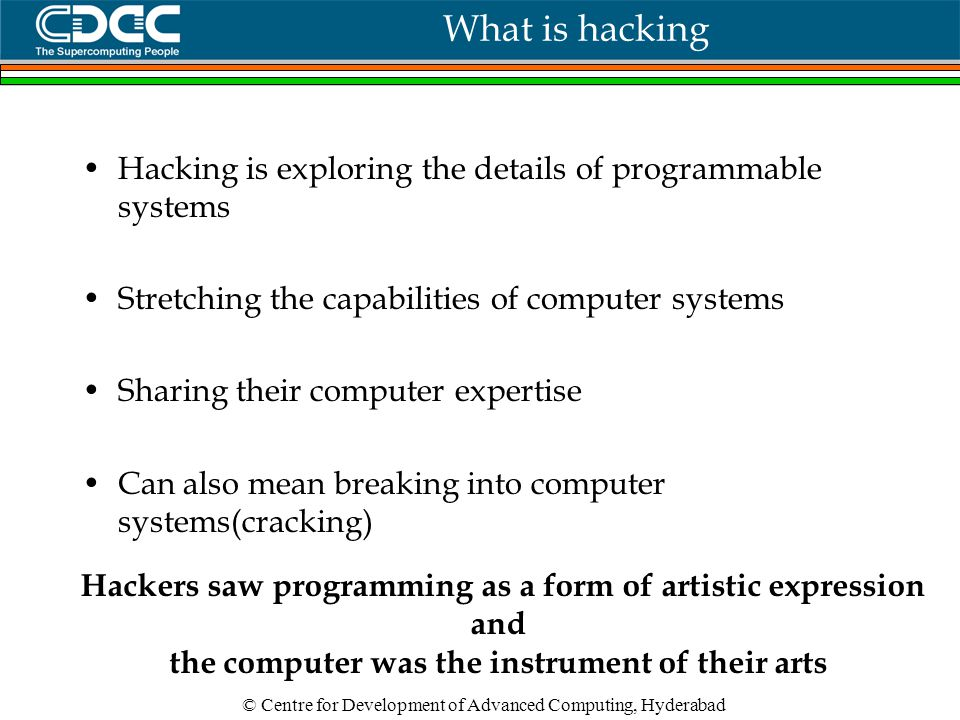 © Centre for Development of Advanced Computing, Hyderabad What is hacking Hacking is exploring the details of programmable systems Stretching the capabilities of computer systems Sharing their computer expertise Can also mean breaking into computer systems(cracking) Hackers saw programming as a form of artistic expression and the computer was the instrument of their arts