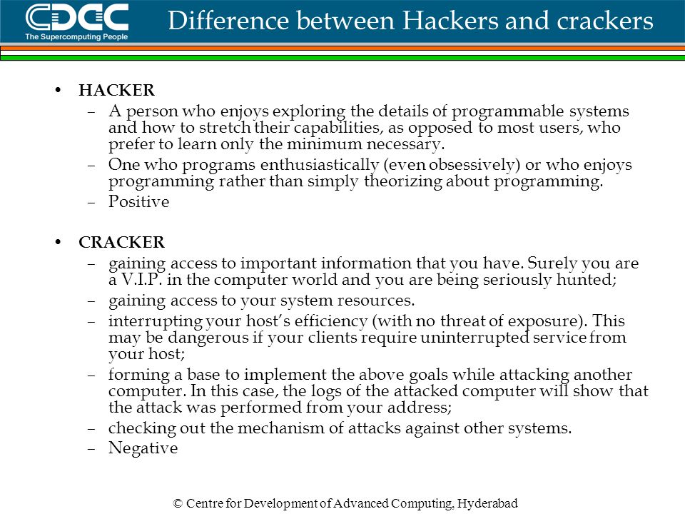 © Centre for Development of Advanced Computing, Hyderabad Difference between Hackers and crackers HACKER –A person who enjoys exploring the details of programmable systems and how to stretch their capabilities, as opposed to most users, who prefer to learn only the minimum necessary.