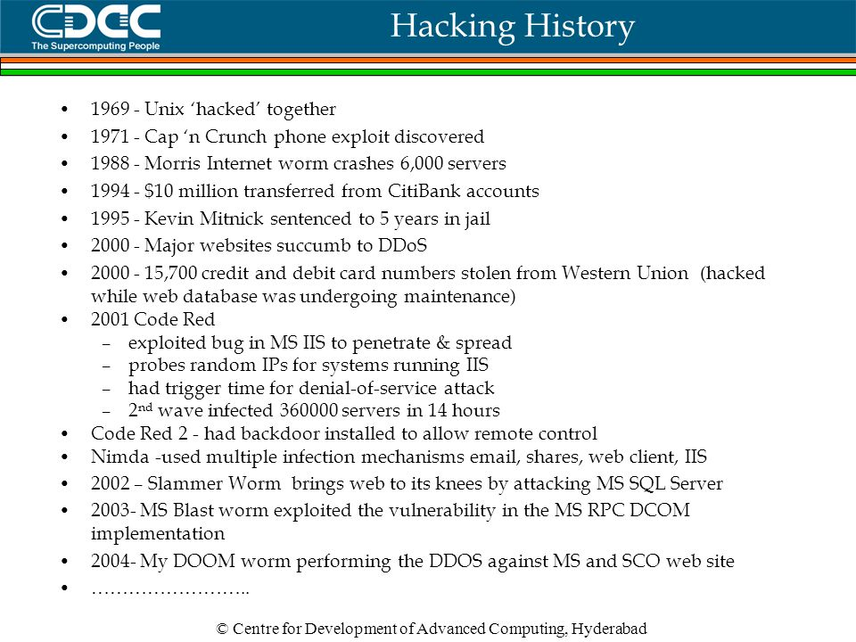 © Centre for Development of Advanced Computing, Hyderabad Hacking History 1969 - Unix 'hacked' together 1971 - Cap 'n Crunch phone exploit discovered 1988 - Morris Internet worm crashes 6,000 servers 1994 - $10 million transferred from CitiBank accounts 1995 - Kevin Mitnick sentenced to 5 years in jail 2000 - Major websites succumb to DDoS 2000 - 15,700 credit and debit card numbers stolen from Western Union (hacked while web database was undergoing maintenance) 2001 Code Red –exploited bug in MS IIS to penetrate & spread –probes random IPs for systems running IIS –had trigger time for denial-of-service attack –2 nd wave infected 360000 servers in 14 hours Code Red 2 - had backdoor installed to allow remote control Nimda -used multiple infection mechanisms email, shares, web client, IIS 2002 – Slammer Worm brings web to its knees by attacking MS SQL Server 2003- MS Blast worm exploited the vulnerability in the MS RPC DCOM implementation 2004- My DOOM worm performing the DDOS against MS and SCO web site ……………………..