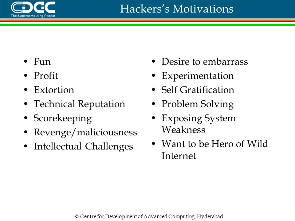 © Centre for Development of Advanced Computing, Hyderabad Hackers's Motivations Fun Profit Extortion Technical Reputation Scorekeeping Revenge/maliciousness Intellectual Challenges Desire to embarrass Experimentation Self Gratification Problem Solving Exposing System Weakness Want to be Hero of Wild Internet