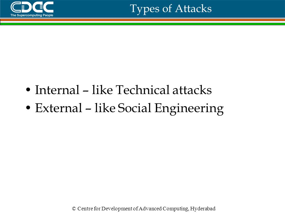 © Centre for Development of Advanced Computing, Hyderabad Types of Attacks Internal – like Technical attacks External – like Social Engineering