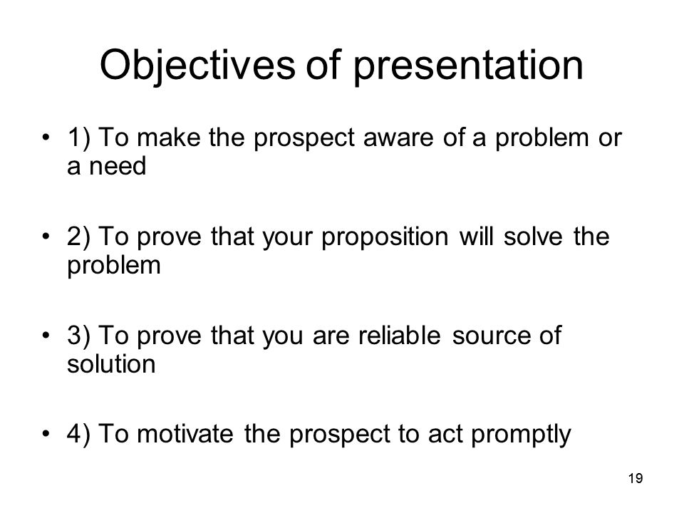 19 Objectives of presentation 1) To make the prospect aware of a problem or a need 2) To prove that your proposition will solve the problem 3) To prove that you are reliable source of solution 4) To motivate the prospect to act promptly