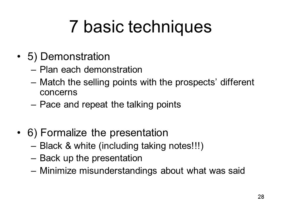 28 7 basic techniques 5) Demonstration –Plan each demonstration –Match the selling points with the prospects' different concerns –Pace and repeat the talking points 6) Formalize the presentation –Black & white (including taking notes!!!) –Back up the presentation –Minimize misunderstandings about what was said