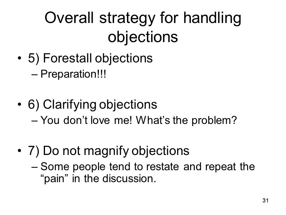 31 Overall strategy for handling objections 5) Forestall objections –Preparation!!.