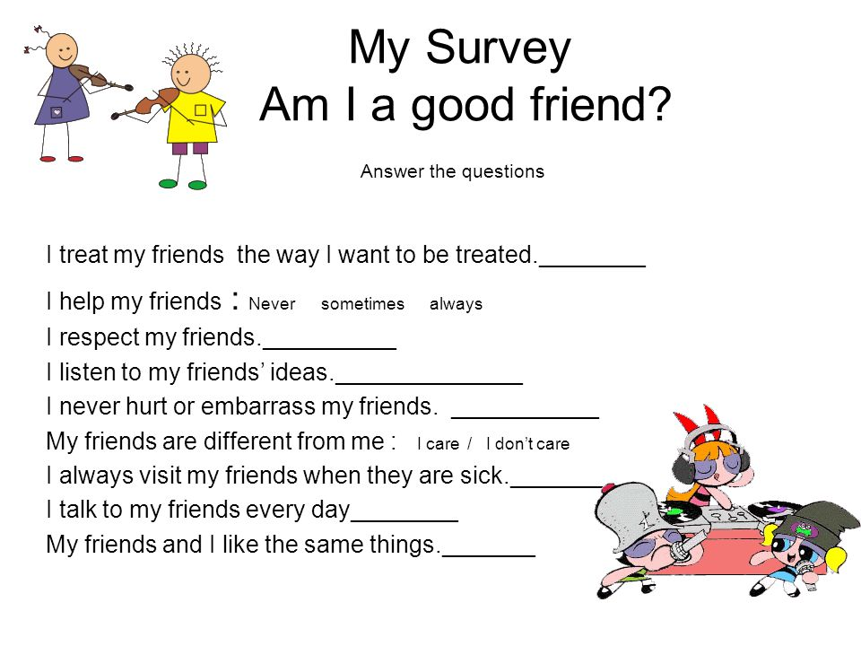 My Survey Am I a good friend? Answer the questions I treat my friends the way I want to be treated.________ I help my friends : Never sometimes always