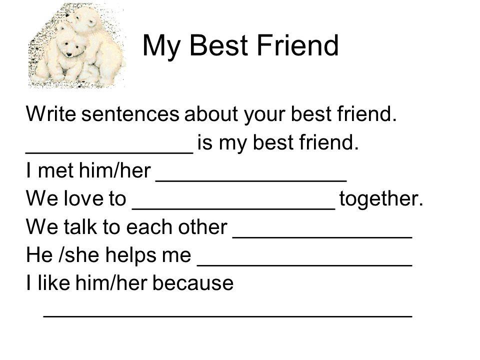 My Best Friend Write sentences about your best friend. ______________ is my best friend. I met him/her ________________ We love to _________________ t