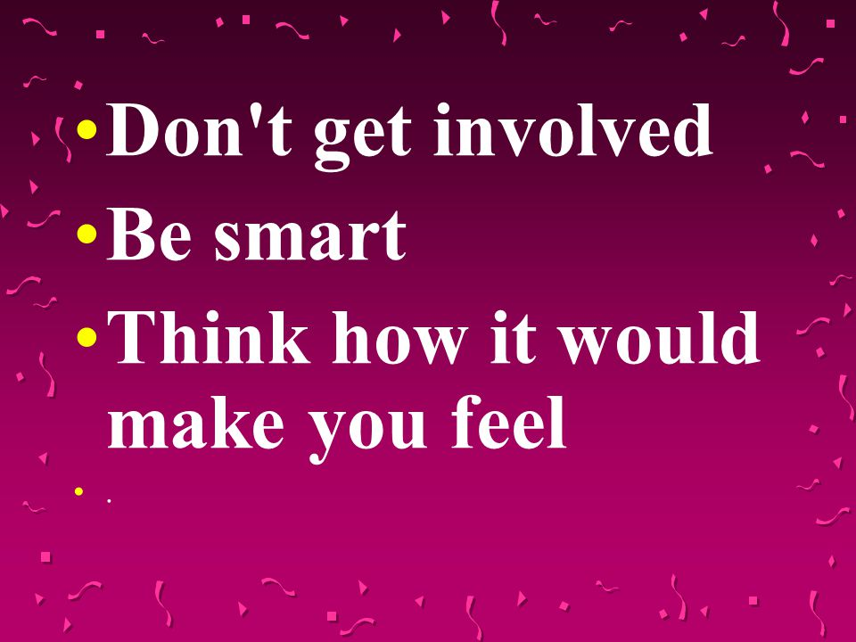 Don t get involved Be smart Think how it would make you feel.