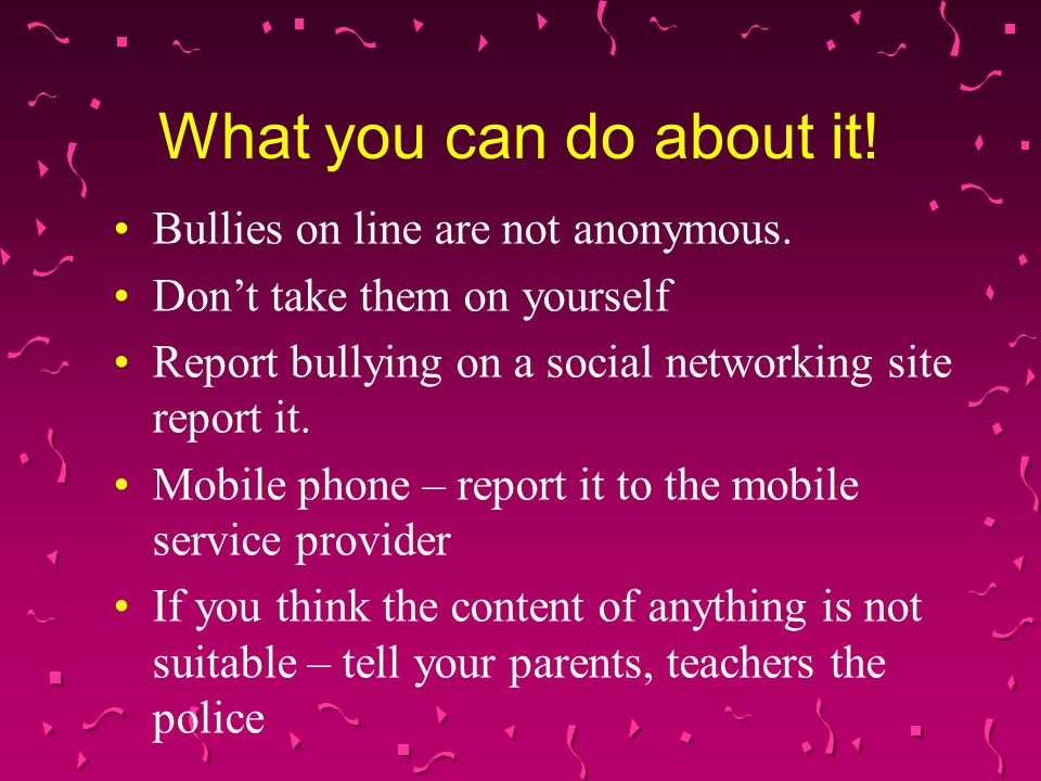 What you can do about it. Bullies on line are not anonymous.
