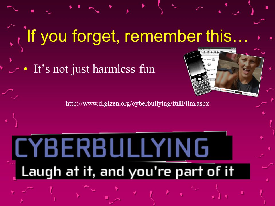 If you forget, remember this… It's not just harmless fun http://www.digizen.org/cyberbullying/fullFilm.aspx