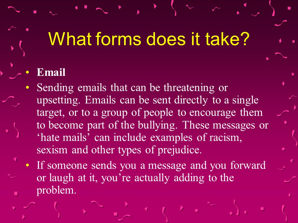 What forms does it take? Email Sending emails that can be threatening or upsetting. Emails can be sent directly to a single target, or to a group of p