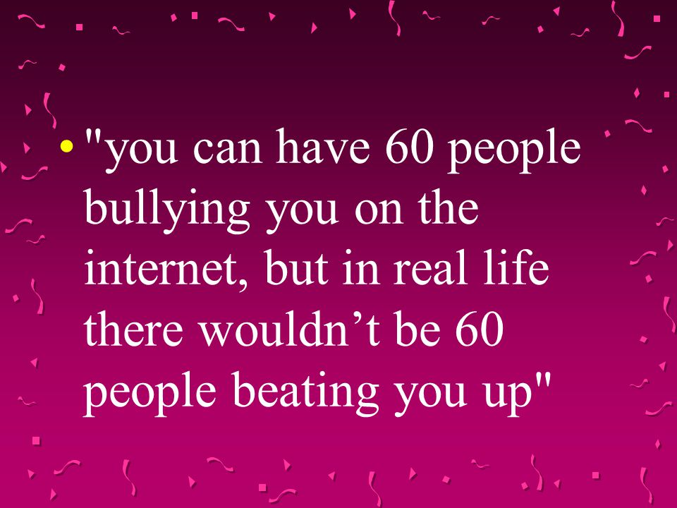 you can have 60 people bullying you on the internet, but in real life there wouldn't be 60 people beating you up