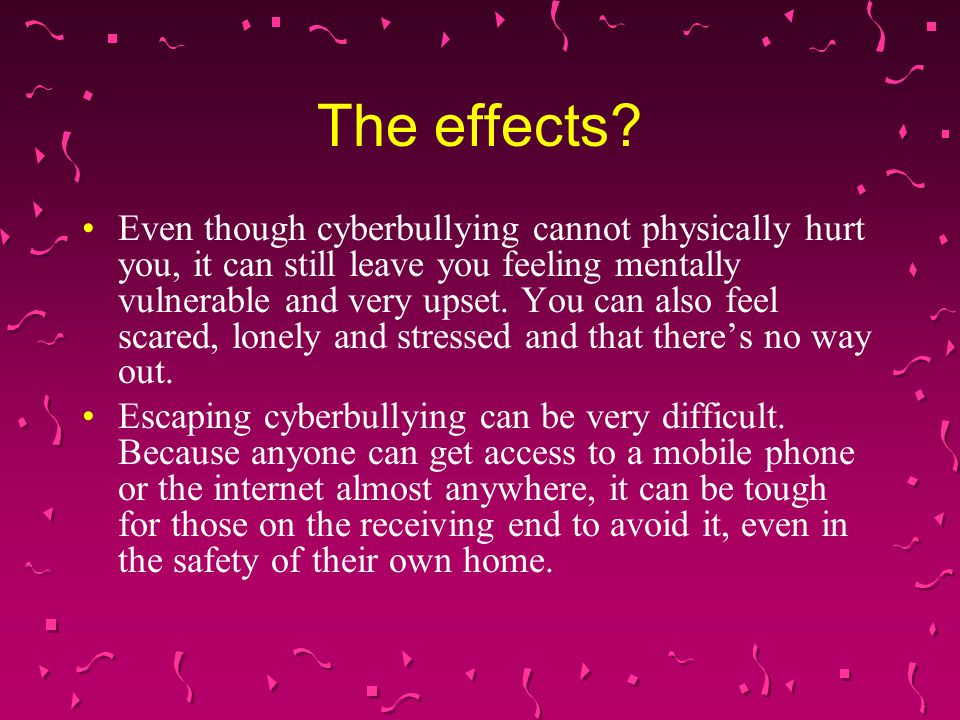 Even though cyberbullying cannot physically hurt you, it can still leave you feeling mentally vulnerable and very upset. You can also feel scared, lon