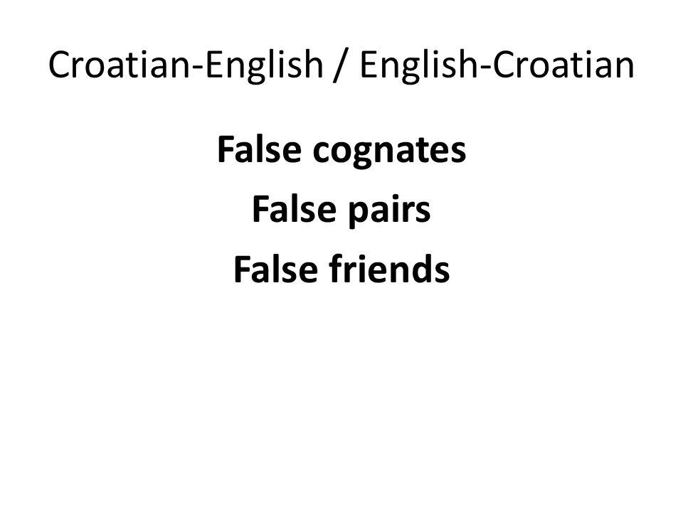Croatian-English / English-Croatian False cognates False pairs False friends