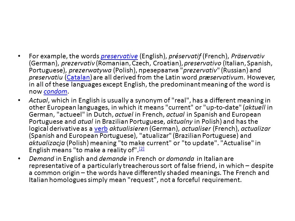 For example, the words preservative (English), préservatif (French), Präservativ (German), prezervativ (Romanian, Czech, Croatian), preservativo (Ital