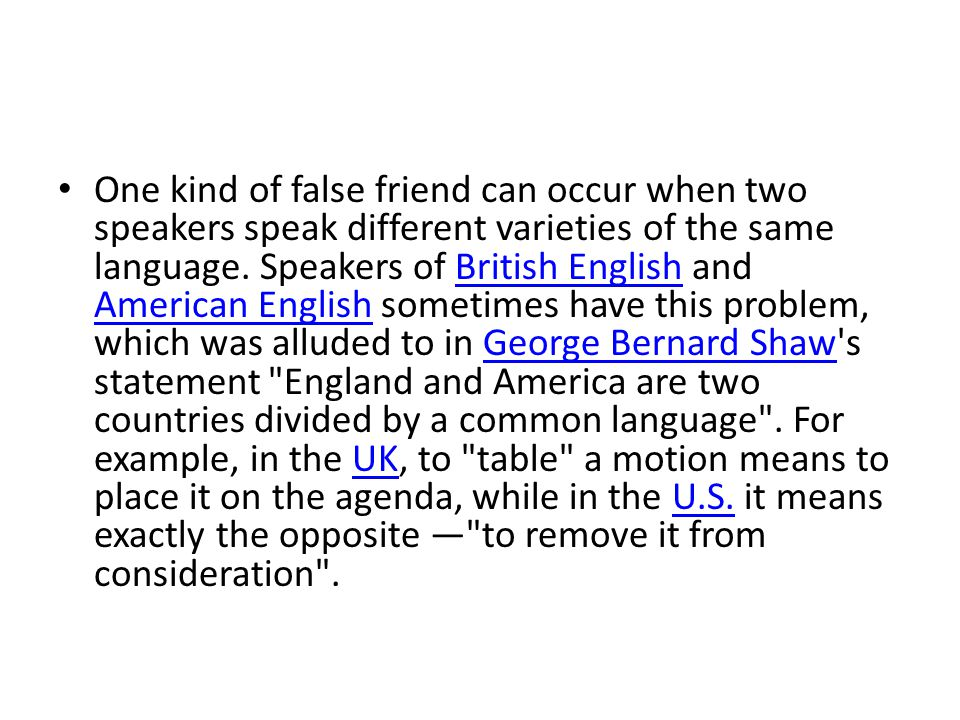 One kind of false friend can occur when two speakers speak different varieties of the same language. Speakers of British English and American English