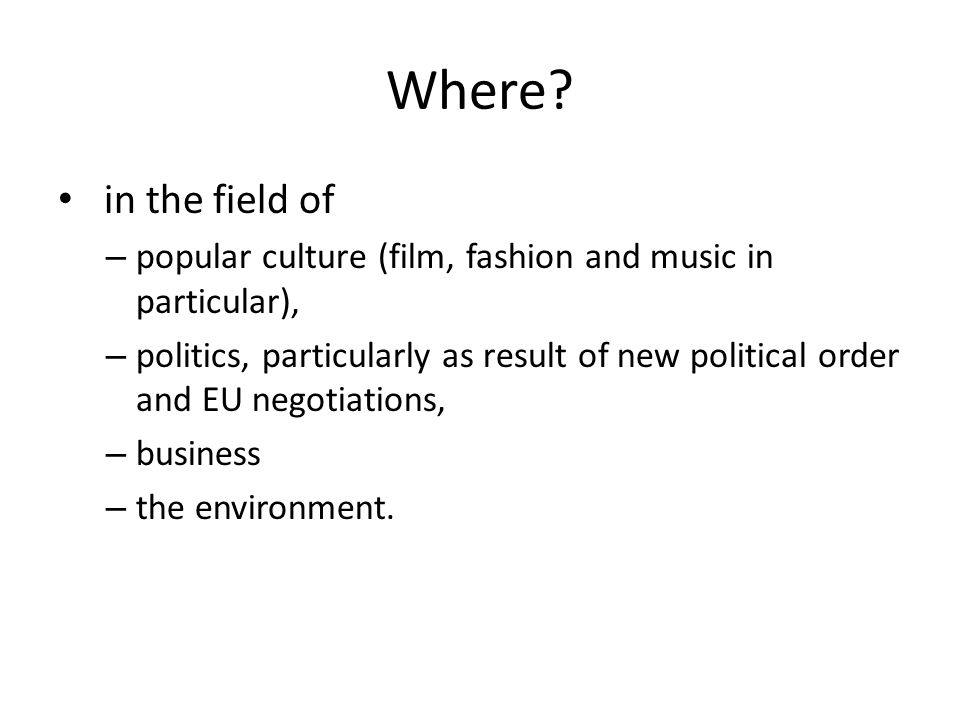 Where? in the field of – popular culture (film, fashion and music in particular), – politics, particularly as result of new political order and EU neg