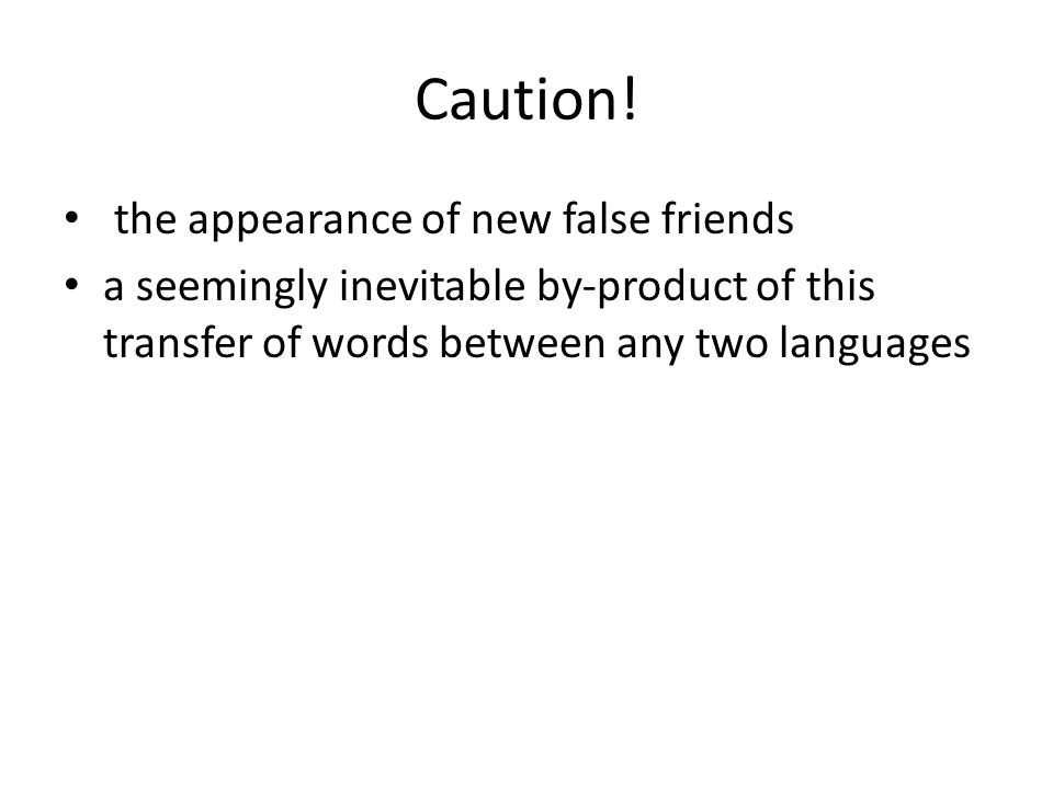Caution! the appearance of new false friends a seemingly inevitable by-product of this transfer of words between any two languages