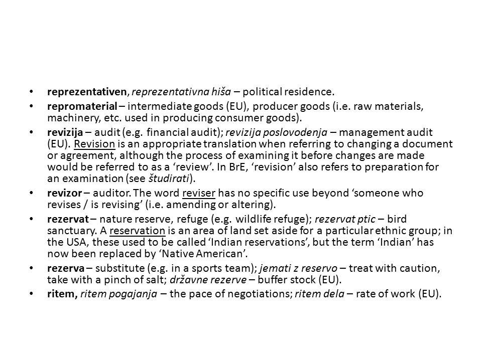 reprezentativen, reprezentativna hiša – political residence. repromaterial – intermediate goods (EU), producer goods (i.e. raw materials, machinery, e
