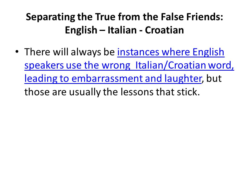 Separating the True from the False Friends: English – Italian - Croatian There will always be instances where English speakers use the wrong Italian/C