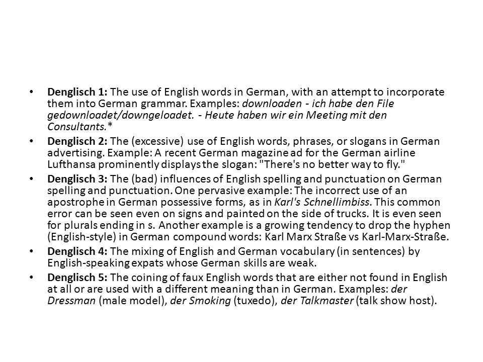Denglisch 1: The use of English words in German, with an attempt to incorporate them into German grammar. Examples: downloaden - ich habe den File ged