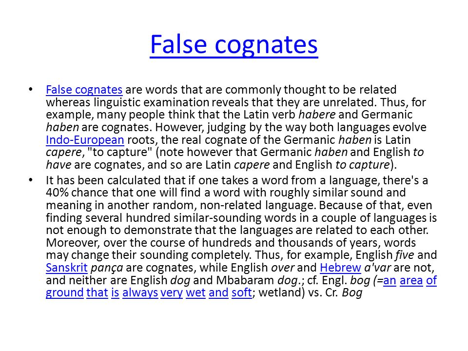 False cognates False cognates are words that are commonly thought to be related whereas linguistic examination reveals that they are unrelated. Thus,