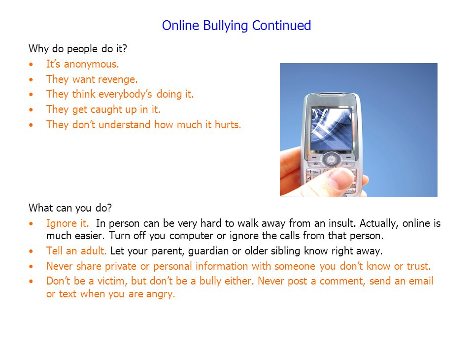 Online Bullying Continued Why do people do it? It's anonymous. They want revenge. They think everybody's doing it. They get caught up in it. They don'