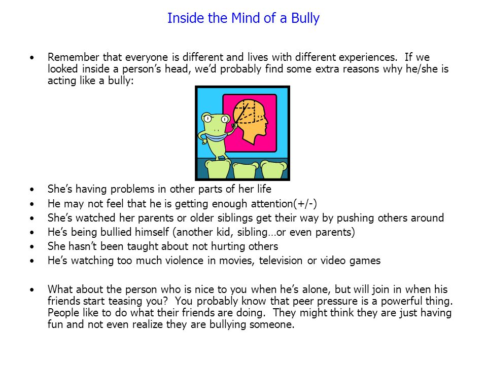 Inside the Mind of a Bully Remember that everyone is different and lives with different experiences. If we looked inside a person's head, we'd probabl
