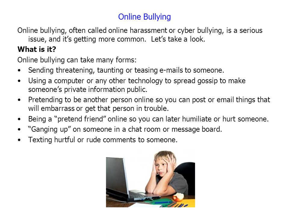 Online Bullying Online bullying, often called online harassment or cyber bullying, is a serious issue, and it's getting more common. Let's take a look