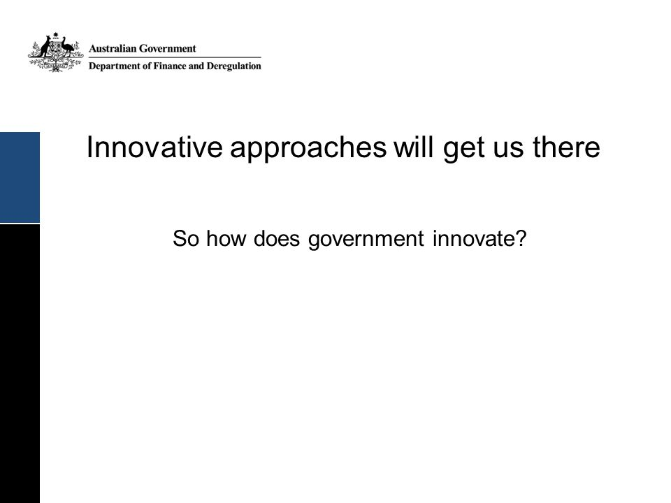 Innovative approaches will get us there So how does government innovate