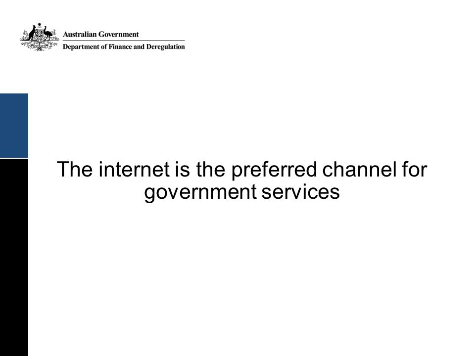 45% of Australians prefer contacting government via internet over other channels Source: Interacting with Government: Australians' use and satisfaction with e-government services 2009
