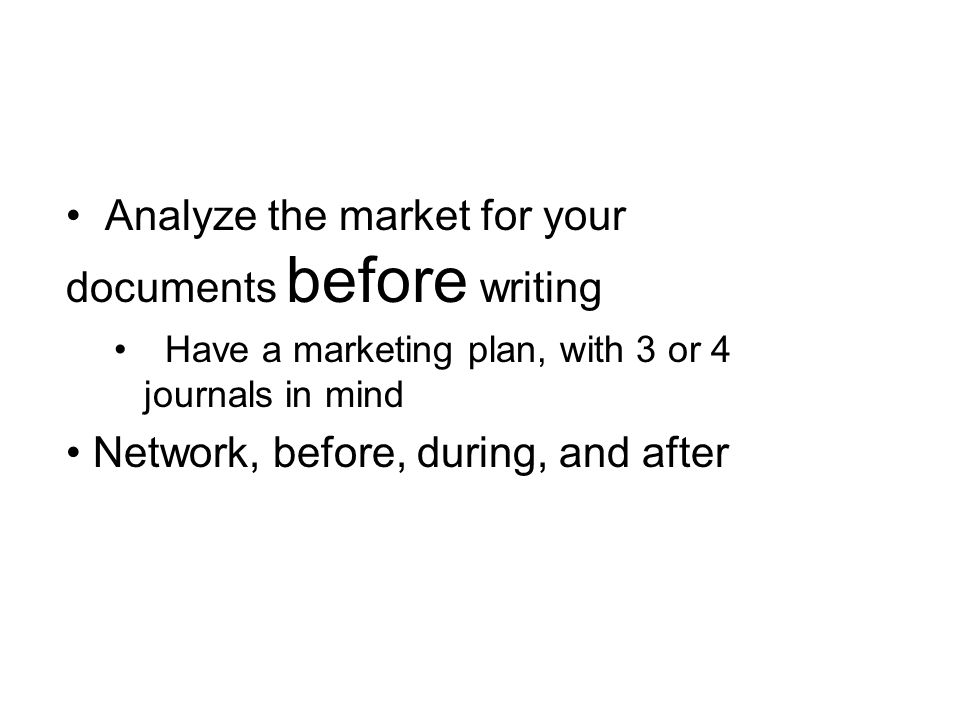 Analyze the market for your documents before writing Have a marketing plan, with 3 or 4 journals in mind Network, before, during, and after