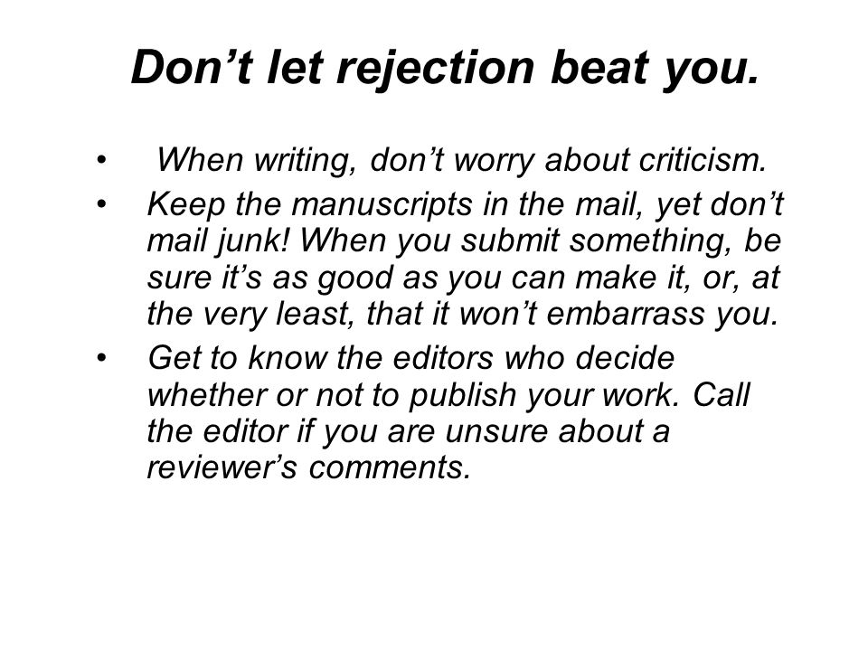 Don't let rejection beat you. When writing, don't worry about criticism.