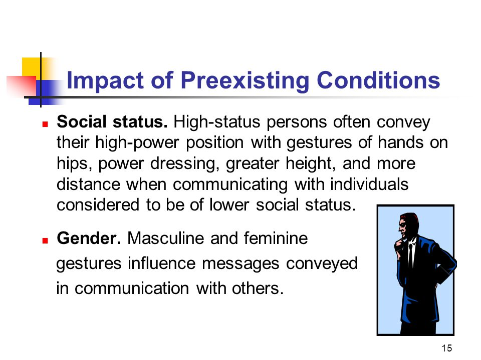 15 Impact of Preexisting Conditions Social status. High-status persons often convey their high-power position with gestures of hands on hips, power dr