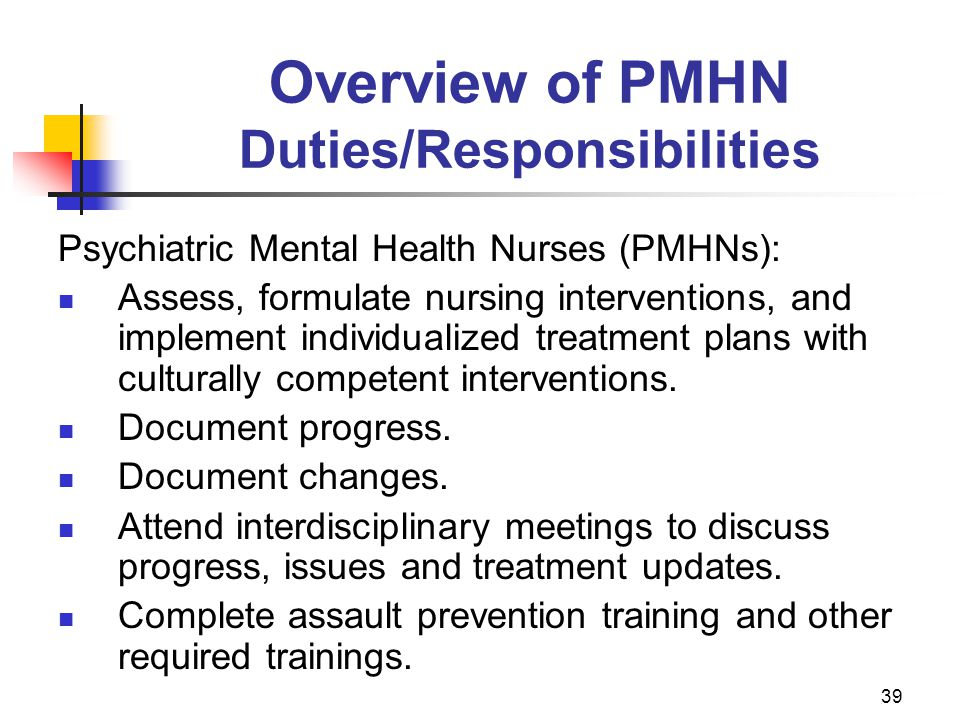 39 Overview of PMHN Duties/Responsibilities Psychiatric Mental Health Nurses (PMHNs): Assess, formulate nursing interventions, and implement individua