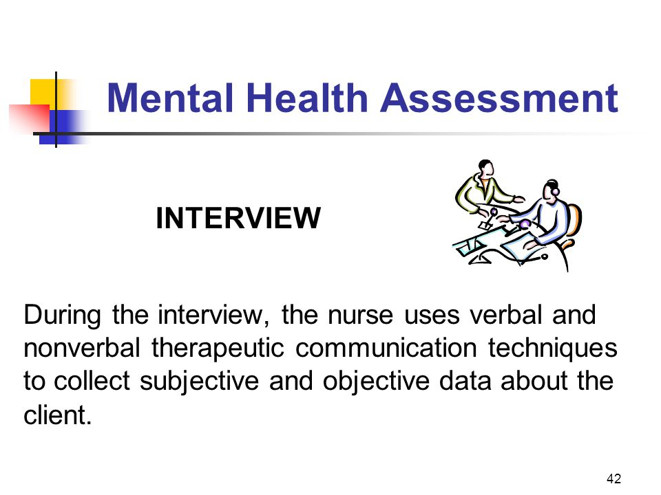 42 Mental Health Assessment INTERVIEW During the interview, the nurse uses verbal and nonverbal therapeutic communication techniques to collect subjec