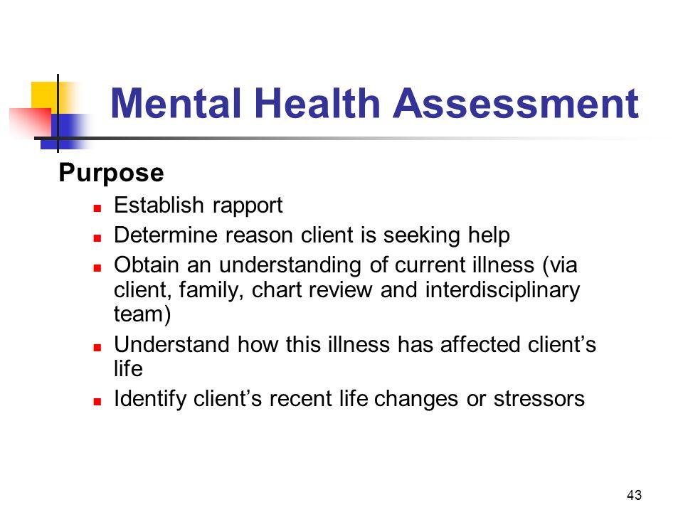 43 Mental Health Assessment Purpose Establish rapport Determine reason client is seeking help Obtain an understanding of current illness (via client,