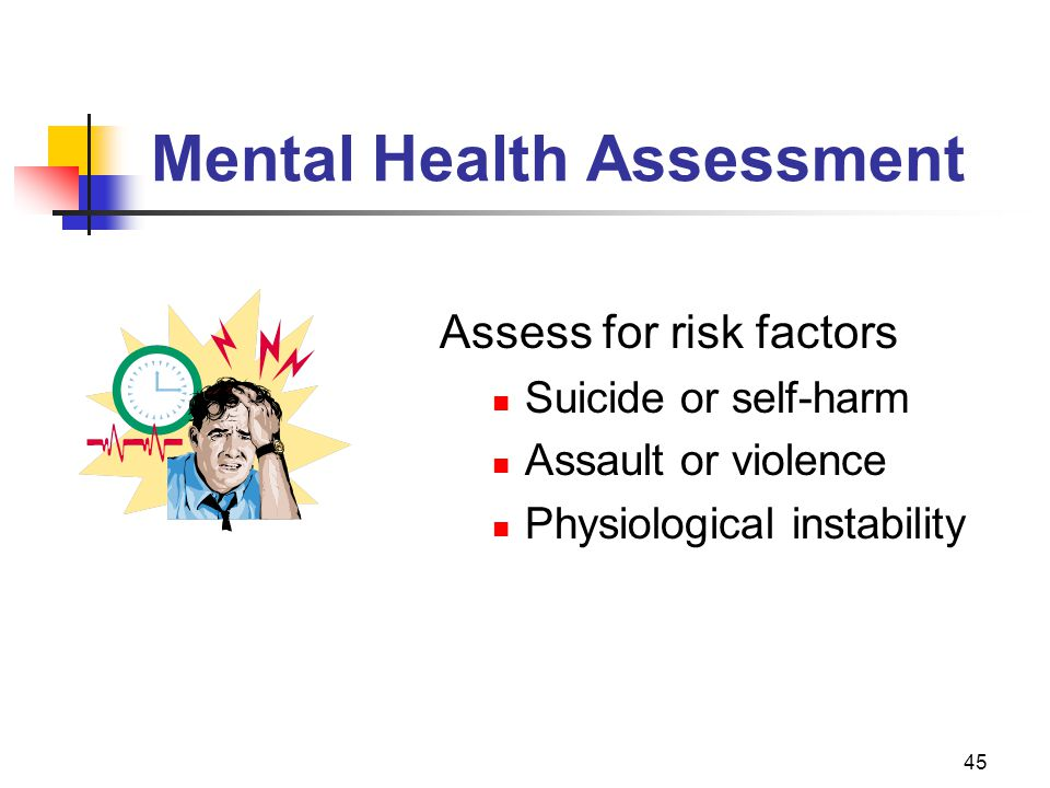 45 Mental Health Assessment Assess for risk factors Suicide or self-harm Assault or violence Physiological instability