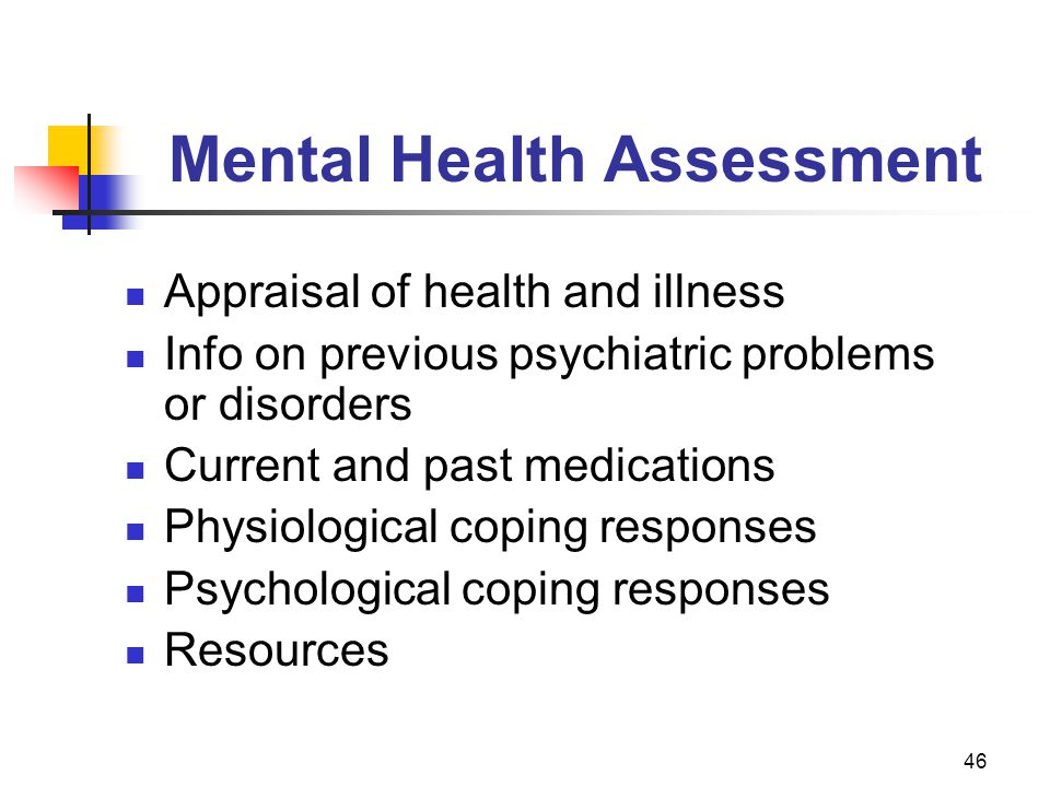 46 Mental Health Assessment Appraisal of health and illness Info on previous psychiatric problems or or disorders Current and past medications Physiol
