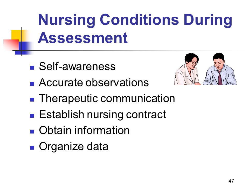 47 Nursing Conditions During Assessment Self-awareness Accurate observations Therapeutic communication Establish nursing contract Obtain information O