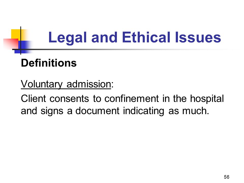 56 Legal and Ethical Issues Definitions Voluntary admission: Client consents to confinement in the hospital and signs a document indicating as much.
