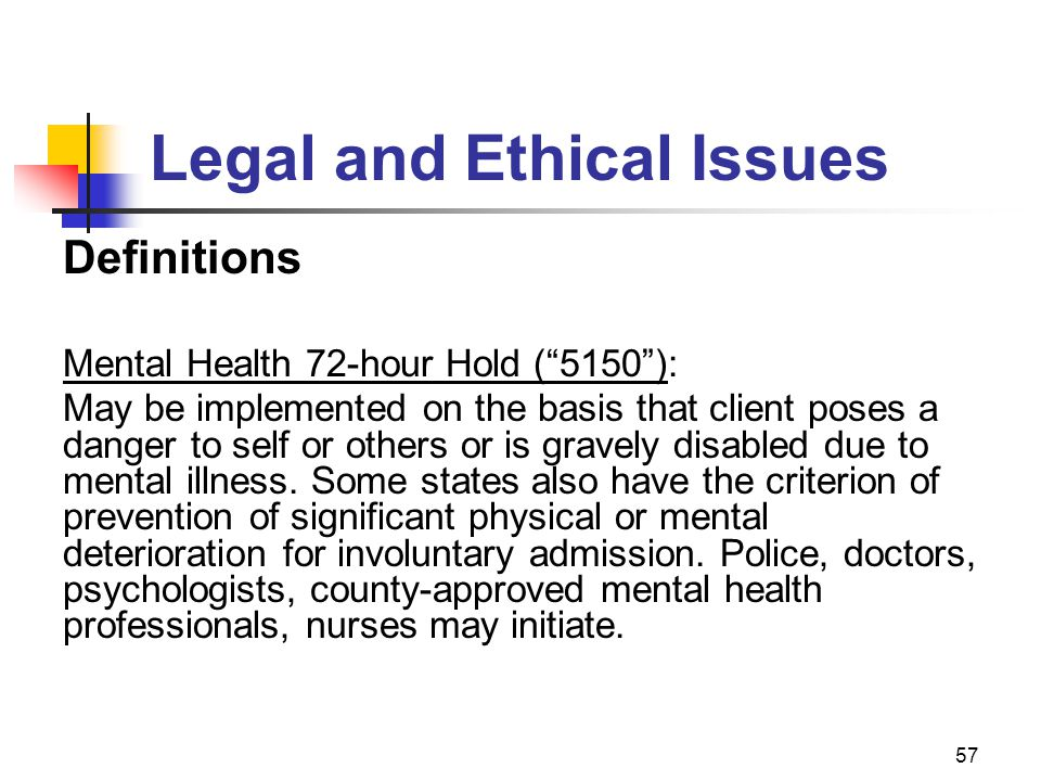 """57 Legal and Ethical Issues Definitions Mental Health 72-hour Hold (""""5150""""): May be implemented on the basis that client poses a danger to self or oth"""